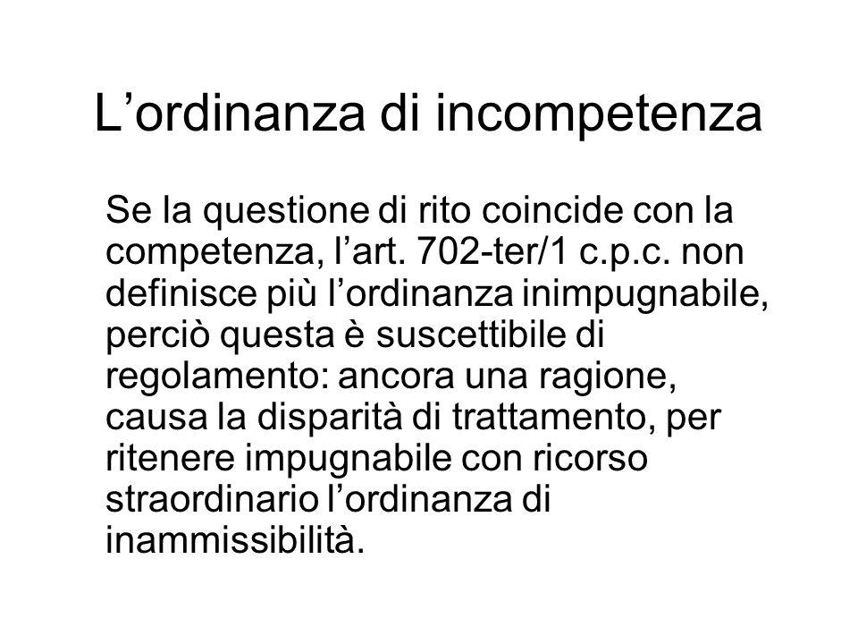 Lordinanza di incompetenza Se la questione di rito coincide con la competenza, lart. 702-ter/1 c.p.c. non definisce più lordinanza inimpugnabile, perc