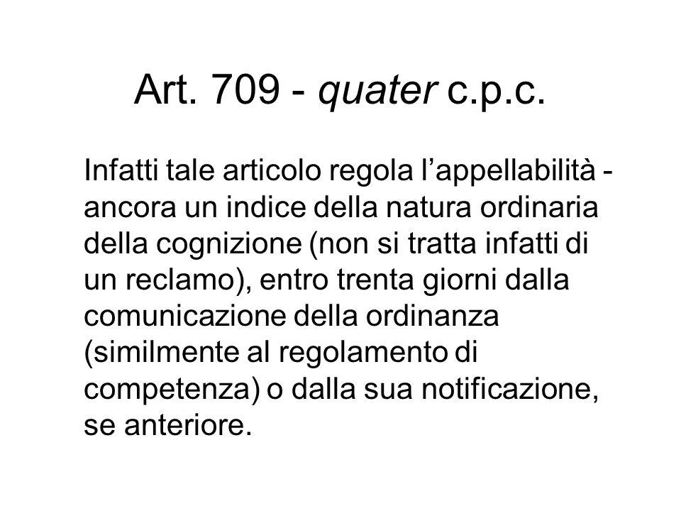 Art. 709 - quater c.p.c. Infatti tale articolo regola lappellabilità - ancora un indice della natura ordinaria della cognizione (non si tratta infatti
