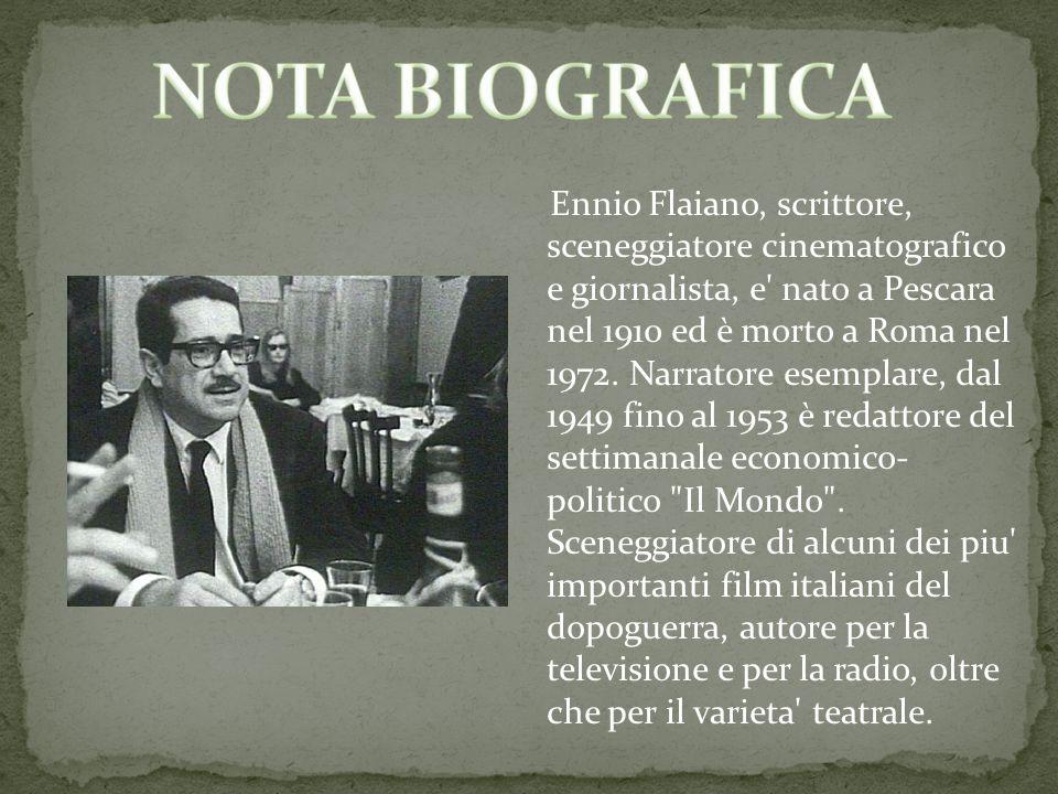 Ennio Flaiano, scrittore, sceneggiatore cinematografico e giornalista, e' nato a Pescara nel 1910 ed è morto a Roma nel 1972. Narratore esemplare, dal