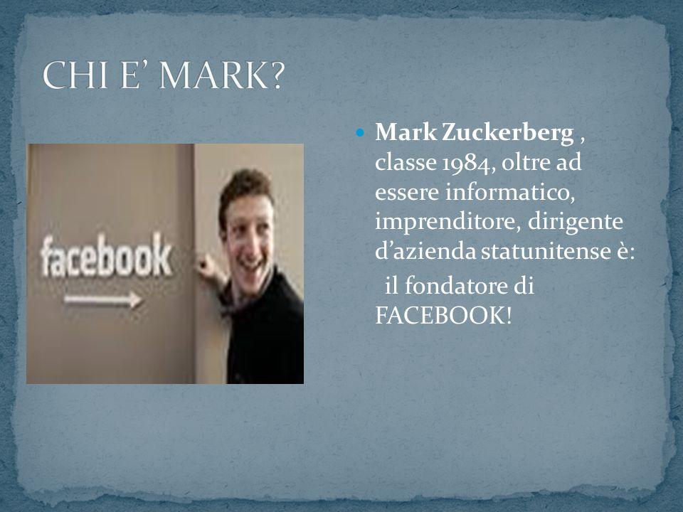 Mark Zuckerberg, classe 1984, oltre ad essere informatico, imprenditore, dirigente dazienda statunitense è: il fondatore di FACEBOOK!