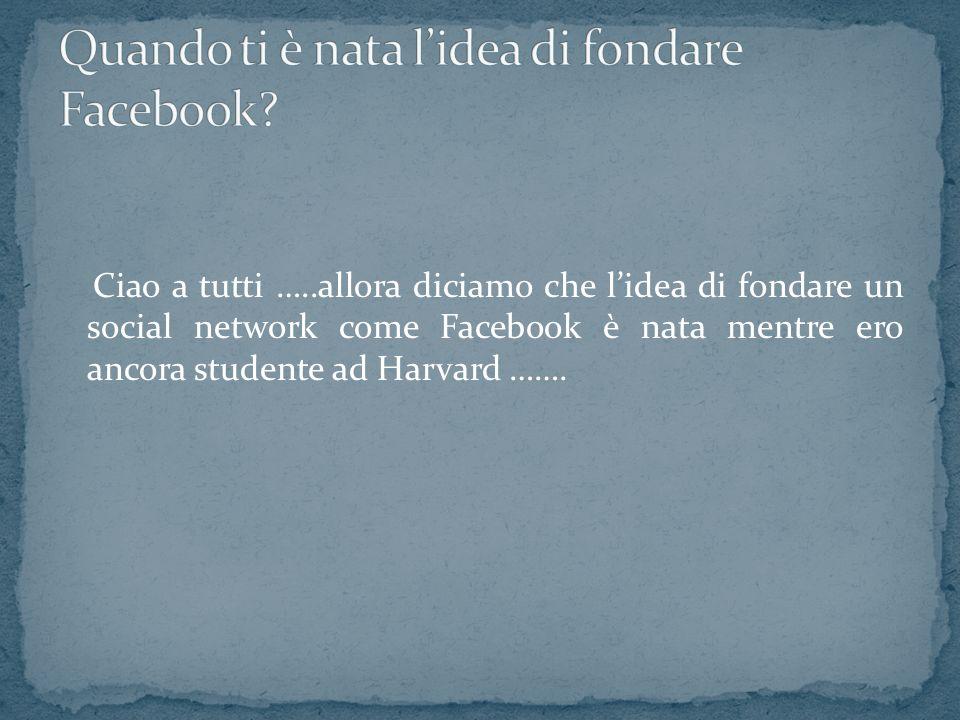 Ciao a tutti …..allora diciamo che lidea di fondare un social network come Facebook è nata mentre ero ancora studente ad Harvard …….