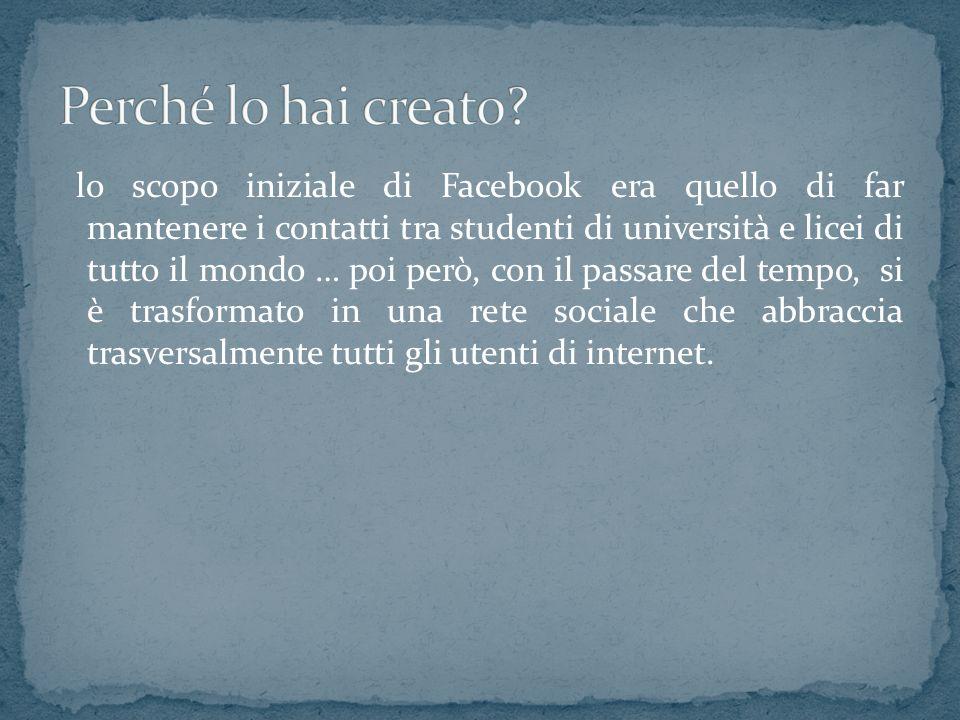 lo scopo iniziale di Facebook era quello di far mantenere i contatti tra studenti di università e licei di tutto il mondo … poi però, con il passare del tempo, si è trasformato in una rete sociale che abbraccia trasversalmente tutti gli utenti di internet.