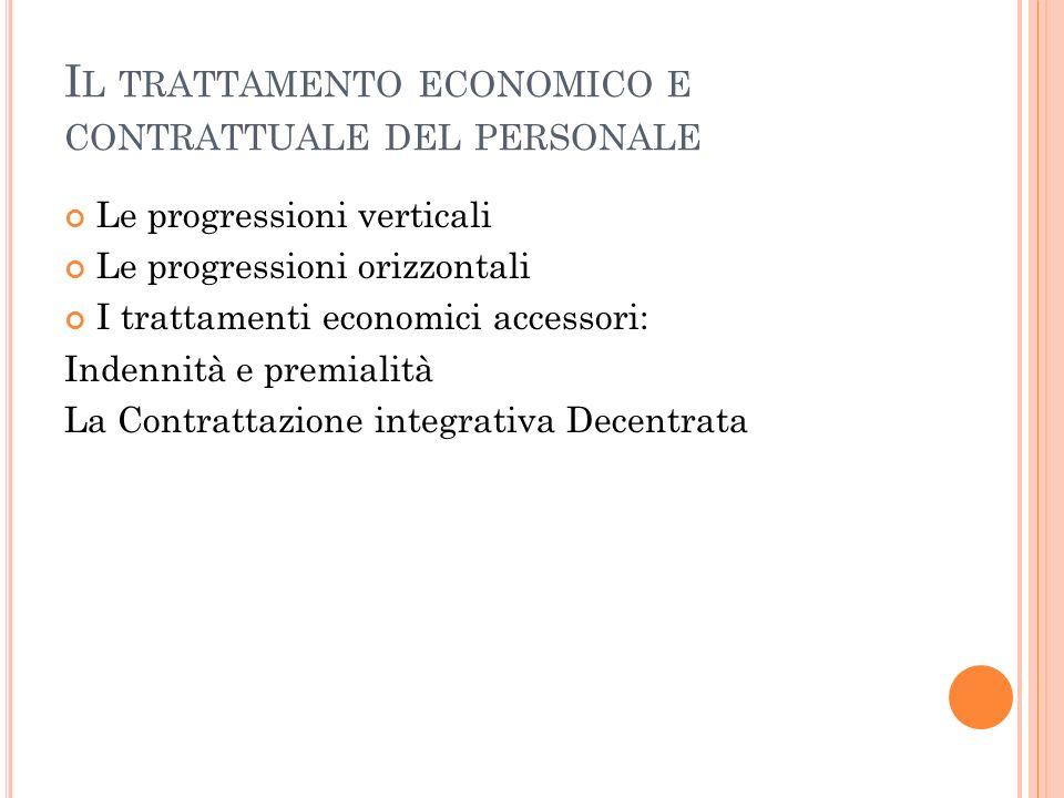 I L TRATTAMENTO ECONOMICO E CONTRATTUALE DEL PERSONALE Le progressioni verticali Le progressioni orizzontali I trattamenti economici accessori: Indennità e premialità La Contrattazione integrativa Decentrata