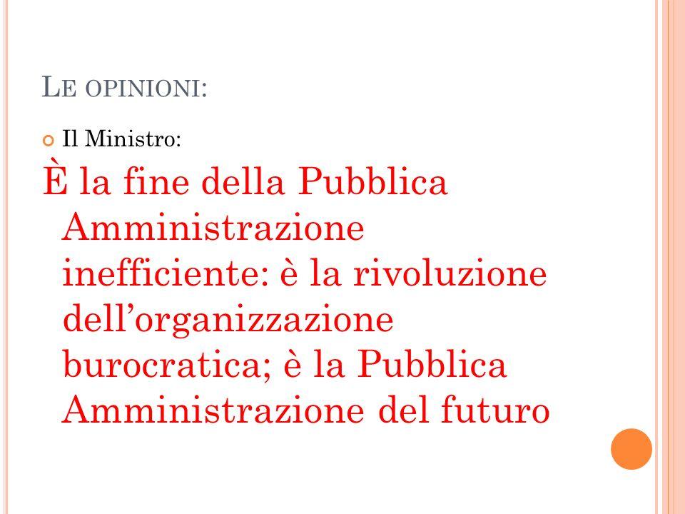 L E OPINIONI : Il Ministro: È la fine della Pubblica Amministrazione inefficiente: è la rivoluzione dellorganizzazione burocratica; è la Pubblica Amministrazione del futuro