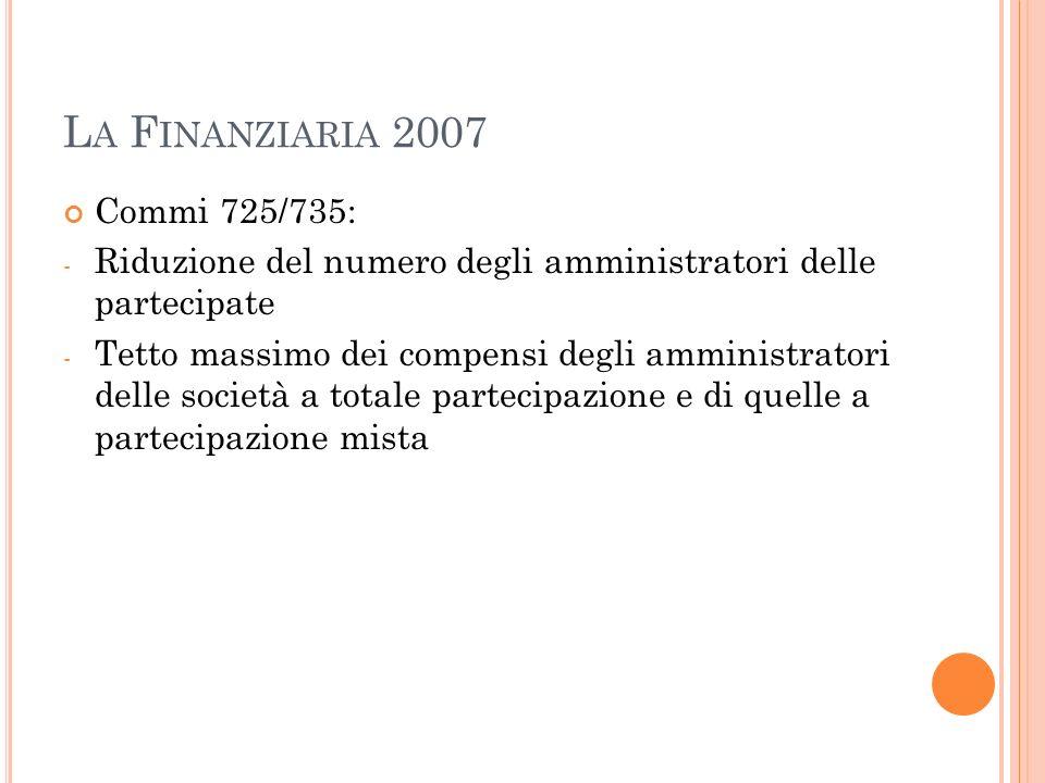L A F INANZIARIA 2007 Commi 725/735: - Riduzione del numero degli amministratori delle partecipate - Tetto massimo dei compensi degli amministratori delle società a totale partecipazione e di quelle a partecipazione mista