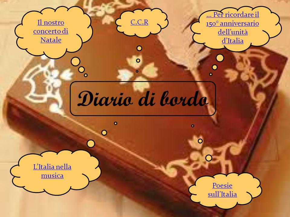 Il nostro concerto di Natale C.C.R Diario di bordo … Per ricordare il 150° anniversario dellunità dItalia Poesie sullItalia LItalia nella musica