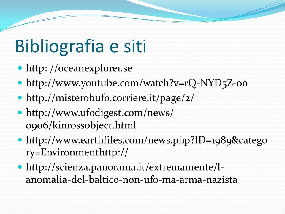 Bibliografia e siti http: //oceanexplorer.se http://www.youtube.com/watch v=rQ-NYD5Z-00 http://misterobufo.corriere.it/page/2/ http://www.ufodigest.com/news/ 0906/kinrossobject.html http://www.earthfiles.com/news.php ID=1989&catego ry=Environmenthttp:// http://scienza.panorama.it/extremamente/l- anomalia-del-baltico-non-ufo-ma-arma-nazista