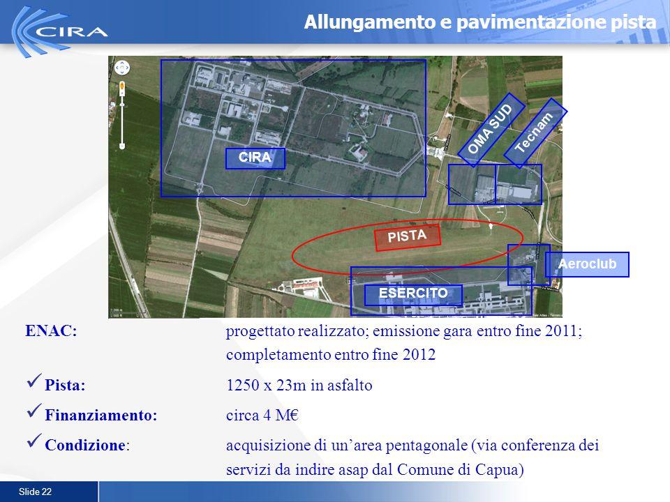 Slide 22 Allungamento e pavimentazione pista ENAC:progettato realizzato; emissione gara entro fine 2011; completamento entro fine 2012 Pista:1250 x 23