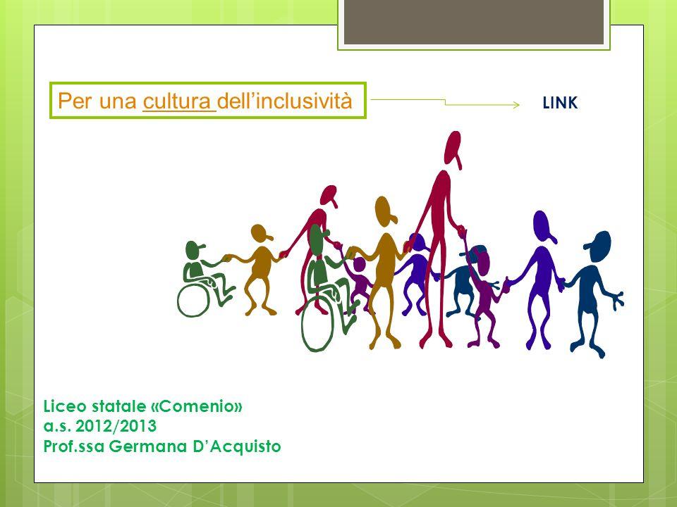Liceo statale «Comenio» a.s. 2012/2013 Prof.ssa Germana DAcquisto LINK Per una cultura dellinclusivitàcultura