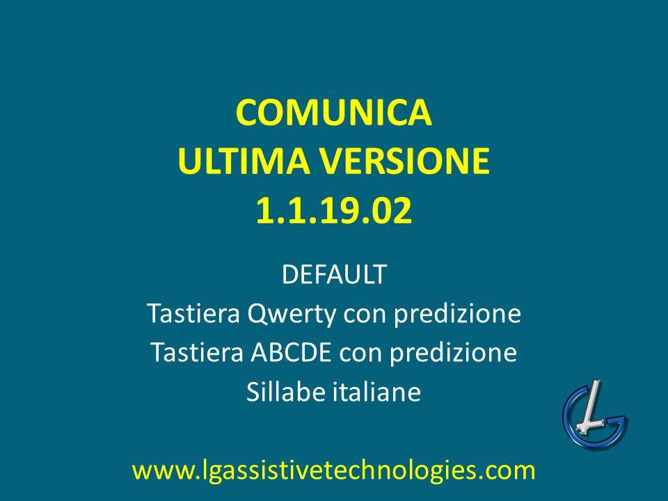 COMUNICA ULTIMA VERSIONE 1.1.19.02 DEFAULT Tastiera Qwerty con predizione Tastiera ABCDE con predizione Sillabe italiane www.lgassistivetechnologies.c