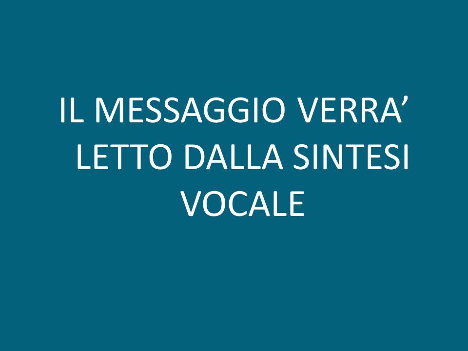 IL MESSAGGIO VERRA LETTO DALLA SINTESI VOCALE