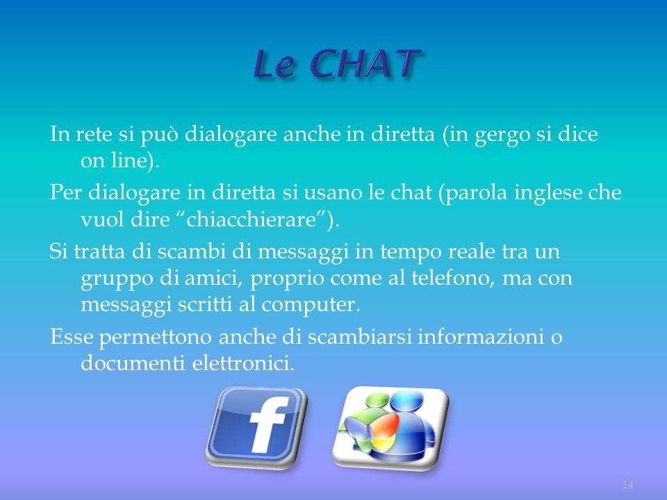 In rete si può dialogare anche in diretta (in gergo si dice on line). Per dialogare in diretta si usano le chat (parola inglese che vuol dire chiacchi