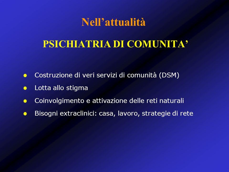 Nellattualità Costruzione di veri servizi di comunità (DSM) Lotta allo stigma Coinvolgimento e attivazione delle reti naturali Bisogni extraclinici: c