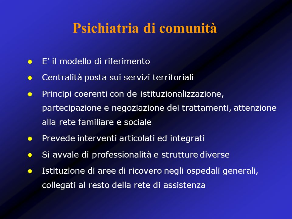 Psichiatria di comunità E il modello di riferimento Centralità posta sui servizi territoriali Principi coerenti con de-istituzionalizzazione, partecip