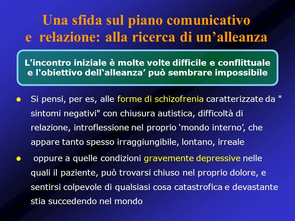 Una sfida sul piano comunicativo e relazione: alla ricerca di unalleanza Si pensi, per es, alle forme di schizofrenia caratterizzate da