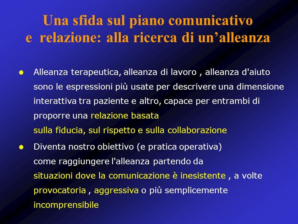 Una sfida sul piano comunicativo e relazione: alla ricerca di unalleanza Alleanza terapeutica, alleanza di lavoro, alleanza d'aiuto sono le espression