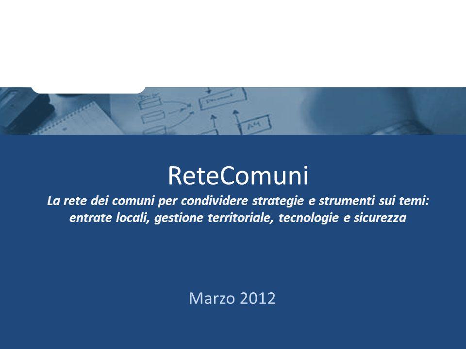 ReteComuni La rete dei comuni per condividere strategie e strumenti sui temi: entrate locali, gestione territoriale, tecnologie e sicurezza Marzo 2012