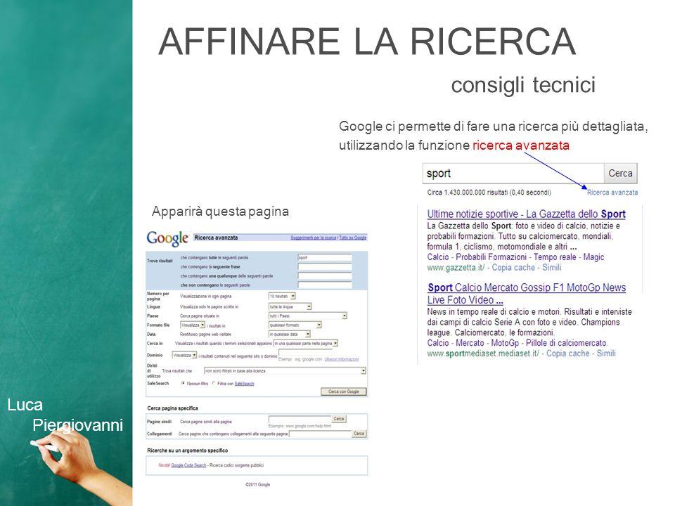 AFFINARE LA RICERCA consigli tecnici Google ci permette di fare una ricerca più dettagliata, utilizzando la funzione ricerca avanzata Apparirà questa pagina Luca Piergiovanni