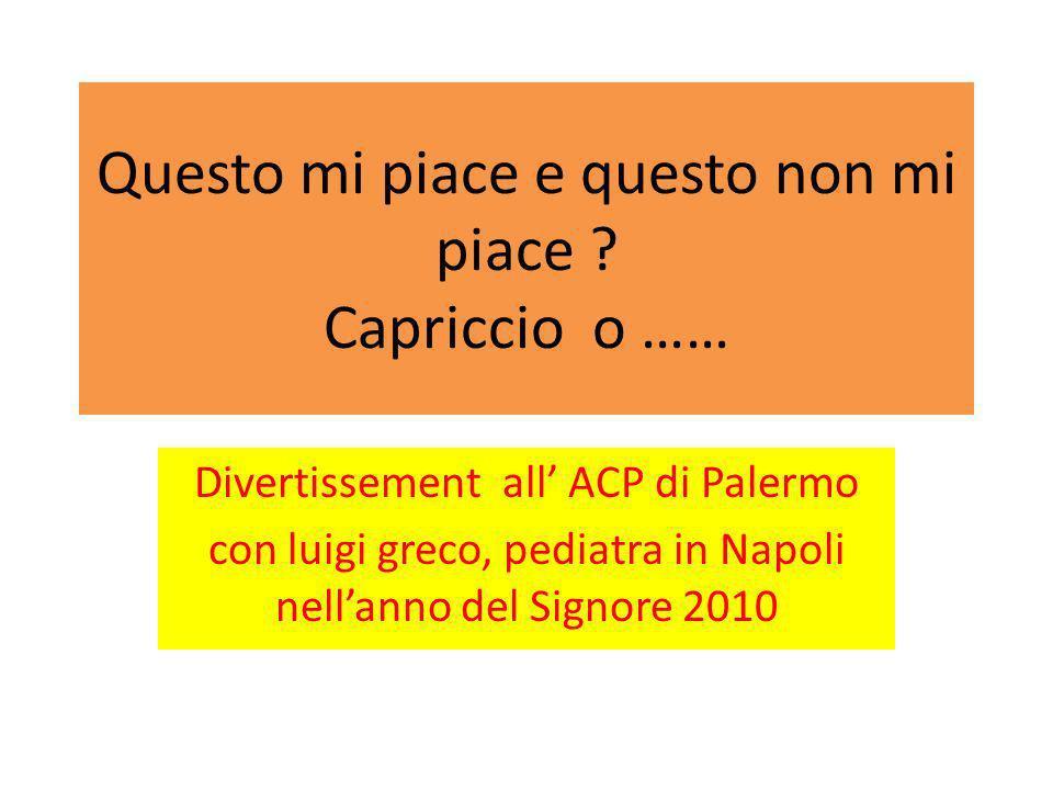 Questo mi piace e questo non mi piace ? Capriccio o …… Divertissement all ACP di Palermo con luigi greco, pediatra in Napoli nellanno del Signore 2010
