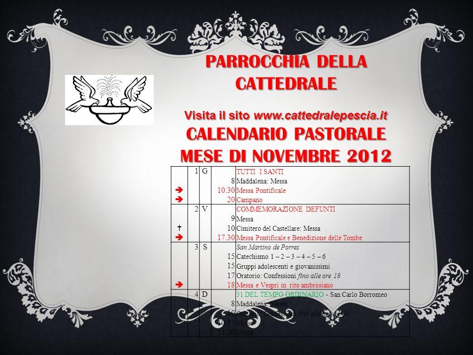 PARROCCHIA DELLA CATTEDRALE Visita il sito www.cattedralepescia.it CALENDARIO PASTORALE MESE DI NOVEMBRE 2012 1G TUTTI I SANTI 8 Maddalena: Messa 10.3