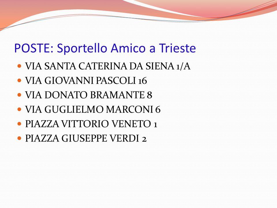 POSTE: Sportello Amico a Trieste VIA SANTA CATERINA DA SIENA 1/A VIA GIOVANNI PASCOLI 16 VIA DONATO BRAMANTE 8 VIA GUGLIELMO MARCONI 6 PIAZZA VITTORIO VENETO 1 PIAZZA GIUSEPPE VERDI 2