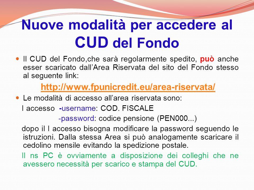 Nuove modalità per accedere al CUD del Fondo Il CUD del Fondo,che sarà regolarmente spedito, può anche esser scaricato dallArea Riservata del sito del Fondo stesso al seguente link: http://www.fpunicredit.eu/area-riservata/ Le modalità di accesso allarea riservata sono: I accesso -username: COD.