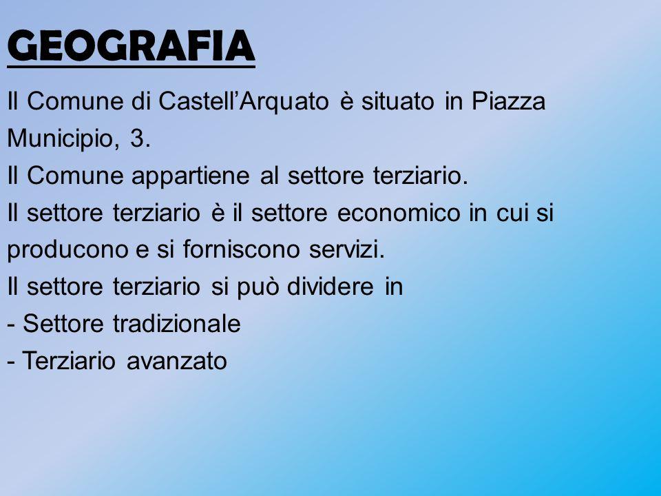 GEOGRAFIA Il Comune di CastellArquato è situato in Piazza Municipio, 3. Il Comune appartiene al settore terziario. Il settore terziario è il settore e