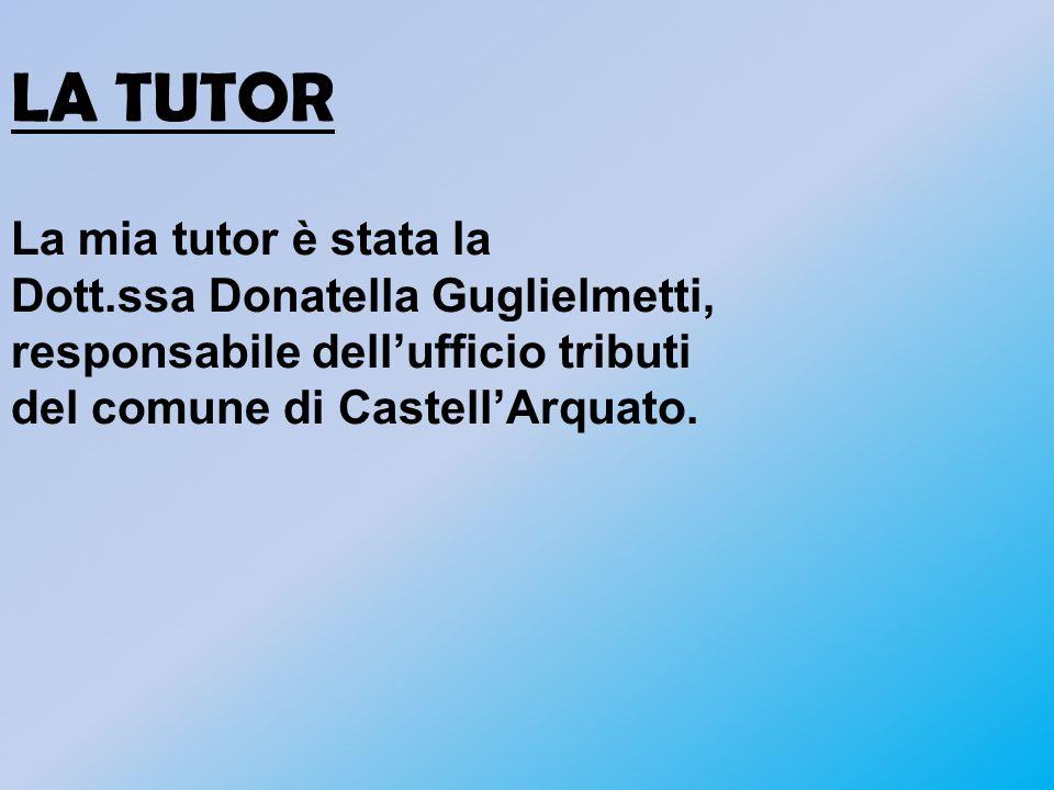 LA TUTOR La mia tutor è stata la Dott.ssa Donatella Guglielmetti, responsabile dellufficio tributi del comune di CastellArquato.