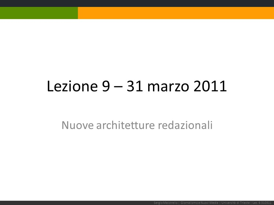 Lezione 9 – 31 marzo 2011 Nuove architetture redazionali Sergio Maistrello | Giornalismo e Nuovi Media | Università di Trieste | Lez.