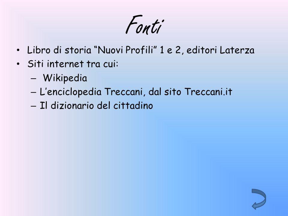 Fonti Libro di storia Nuovi Profili 1 e 2, editori Laterza Siti internet tra cui: – Wikipedia – Lenciclopedia Treccani, dal sito Treccani.it – Il dizi