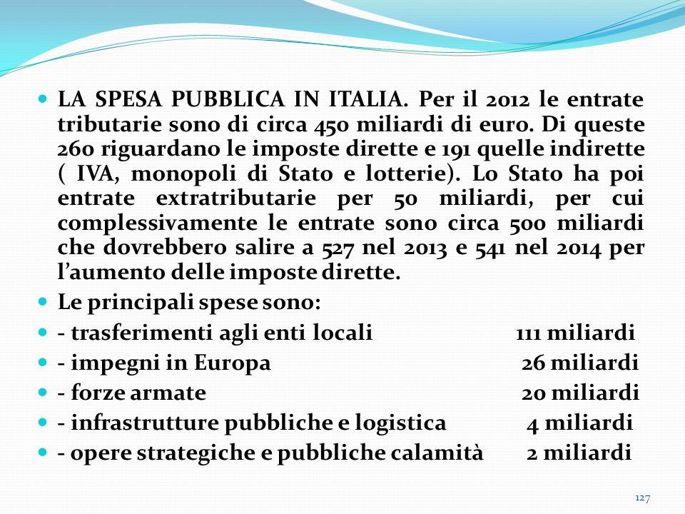 LA SPESA PUBBLICA IN ITALIA. Per il 2012 le entrate tributarie sono di circa 450 miliardi di euro. Di queste 260 riguardano le imposte dirette e 191 q