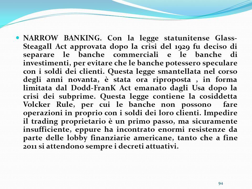 NARROW BANKING. Con la legge statunitense Glass- Steagall Act approvata dopo la crisi del 1929 fu deciso di separare le banche commerciali e le banche