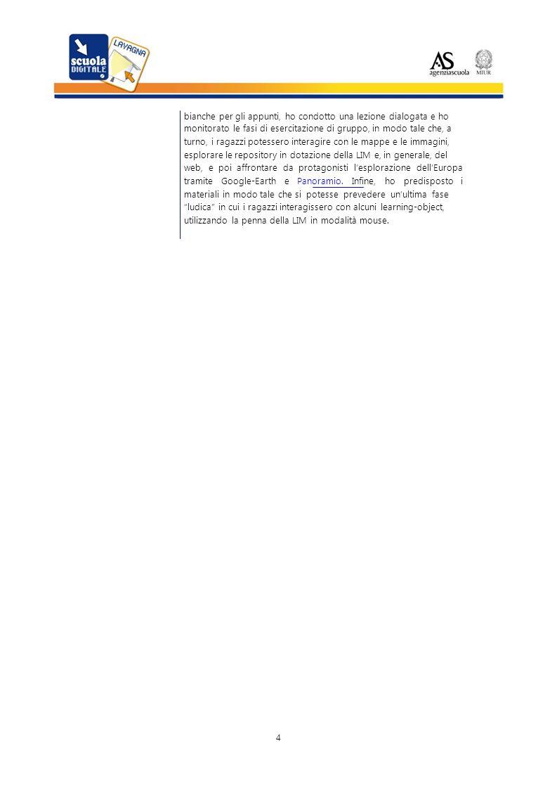 bianche per gli appunti, ho condotto una lezione dialogata e ho monitorato le fasi di esercitazione di gruppo, in modo tale che, a turno, i ragazzi potessero interagire con le mappe e le immagini, esplorare le repository in dotazione della LIM e, in generale, del web, e poi affrontare da protagonisti lesplorazione dellEuropa tramite Google-Earth e Panoramio.