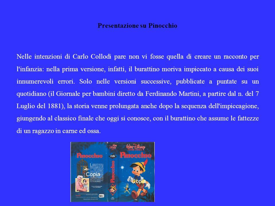 Presentazione su Pinocchio Nelle intenzioni di Carlo Collodi pare non vi fosse quella di creare un racconto per l infanzia: nella prima versione, infatti, il burattino moriva impiccato a causa dei suoi innumerevoli errori.