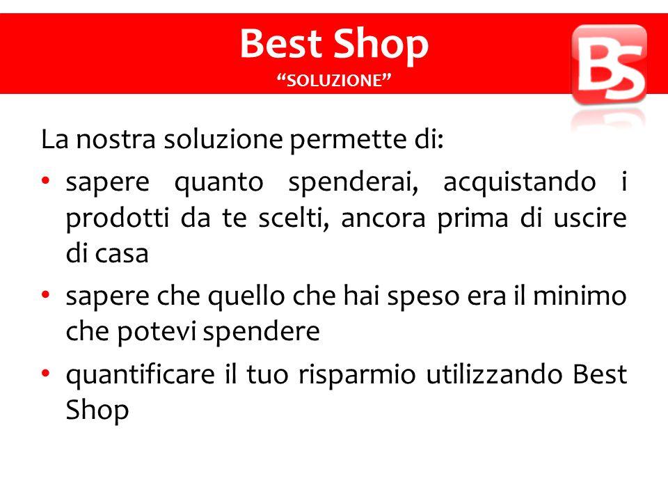 La nostra soluzione permette di: sapere quanto spenderai, acquistando i prodotti da te scelti, ancora prima di uscire di casa sapere che quello che hai speso era il minimo che potevi spendere quantificare il tuo risparmio utilizzando Best Shop Best Shop SOLUZIONE