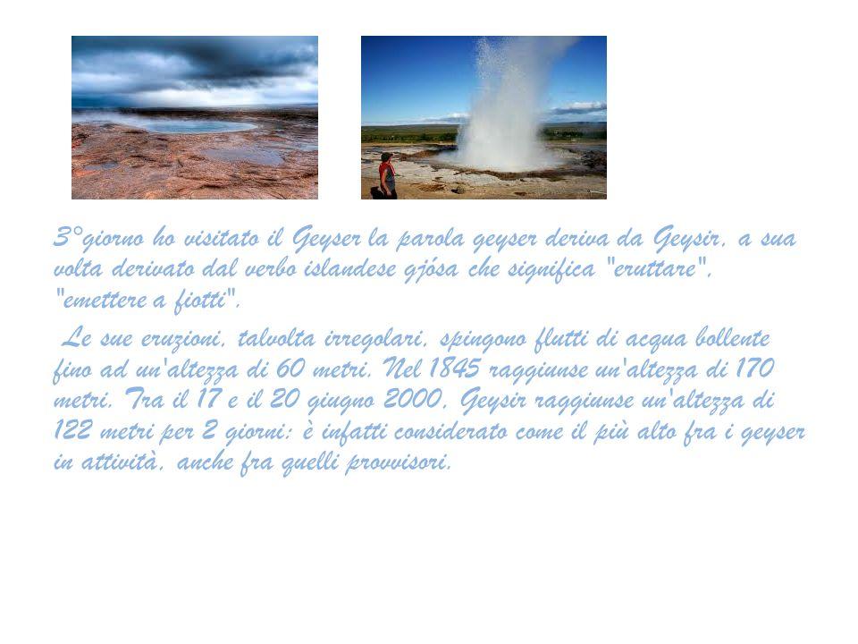 3°giorno ho visitato il Geyser la parola geyser deriva da Geysir, a sua volta derivato dal verbo islandese gjósa che significa