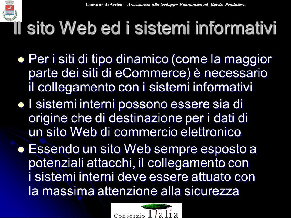 Comune di Ardea – Assessorato allo Sviluppo Economico ed Attività Produttive Il sito Web ed i sistemi informativi Per i siti di tipo dinamico (come la maggior parte dei siti di eCommerce) è necessario il collegamento con i sistemi informativi Per i siti di tipo dinamico (come la maggior parte dei siti di eCommerce) è necessario il collegamento con i sistemi informativi I sistemi interni possono essere sia di origine che di destinazione per i dati di un sito Web di commercio elettronico I sistemi interni possono essere sia di origine che di destinazione per i dati di un sito Web di commercio elettronico Essendo un sito Web sempre esposto a potenziali attacchi, il collegamento con i sistemi interni deve essere attuato con la massima attenzione alla sicurezza Essendo un sito Web sempre esposto a potenziali attacchi, il collegamento con i sistemi interni deve essere attuato con la massima attenzione alla sicurezza