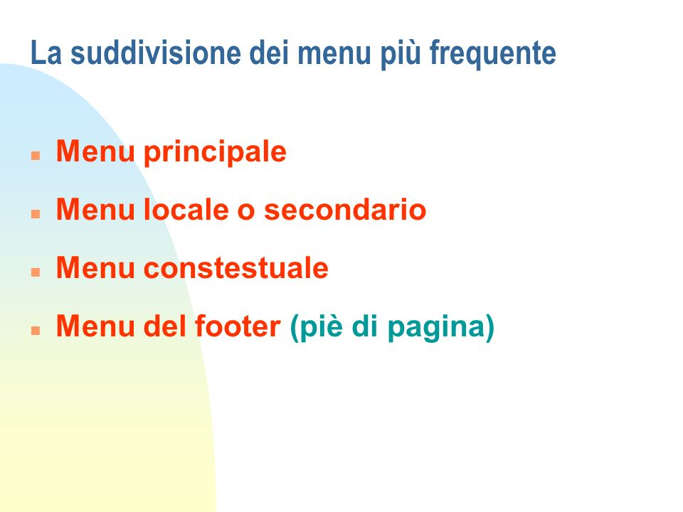La suddivisione dei menu più frequente n Menu principale n Menu locale o secondario n Menu constestuale n Menu del footer (piè di pagina)