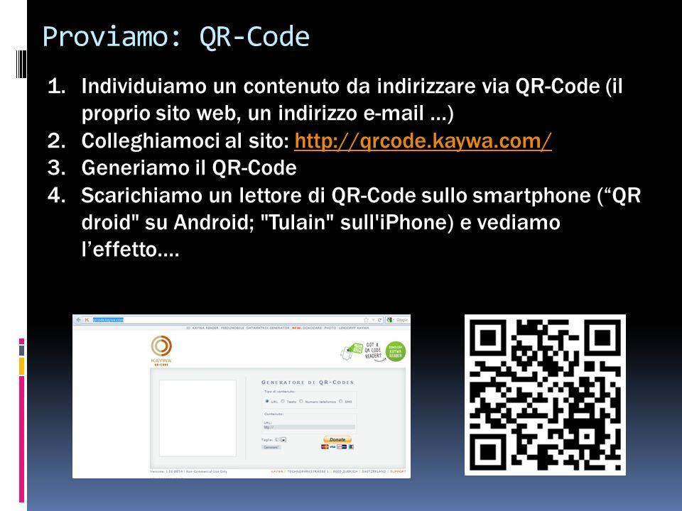 Proviamo: QR-Code 1.Individuiamo un contenuto da indirizzare via QR-Code (il proprio sito web, un indirizzo e-mail...) 2.Colleghiamoci al sito: http://qrcode.kaywa.com/http://qrcode.kaywa.com/ 3.Generiamo il QR-Code 4.Scarichiamo un lettore di QR-Code sullo smartphone (QR droid su Android; Tulain sull iPhone) e vediamo leffetto....