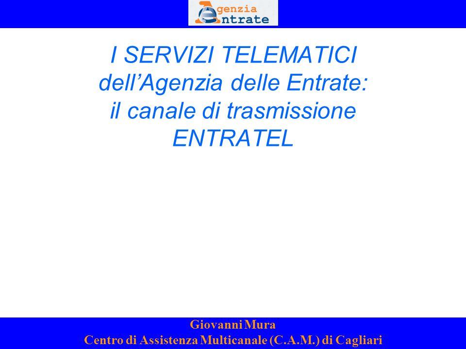 1 I SERVIZI TELEMATICI dellAgenzia delle Entrate: il canale di trasmissione ENTRATEL Giovanni Mura Centro di Assistenza Multicanale (C.A.M.) di Cagliari