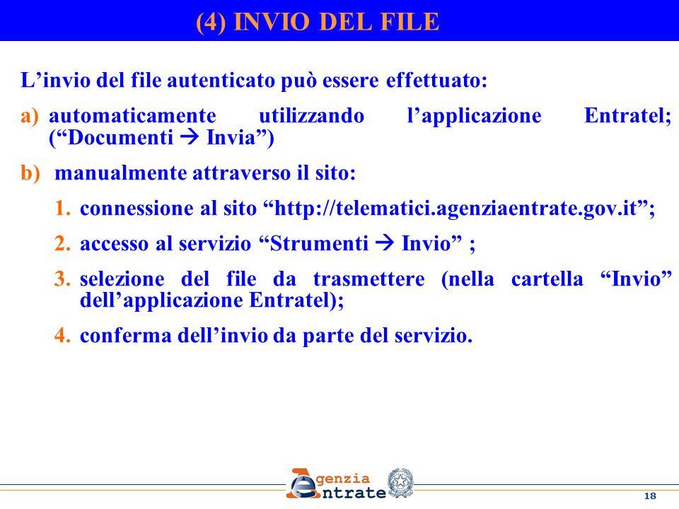18 (4) INVIO DEL FILE Linvio del file autenticato può essere effettuato: a)automaticamente utilizzando lapplicazione Entratel; (Documenti Invia) b) manualmente attraverso il sito: 1.connessione al sito http://telematici.agenziaentrate.gov.it; 2.accesso al servizio Strumenti Invio ; 3.selezione del file da trasmettere (nella cartella Invio dellapplicazione Entratel); 4.conferma dellinvio da parte del servizio.