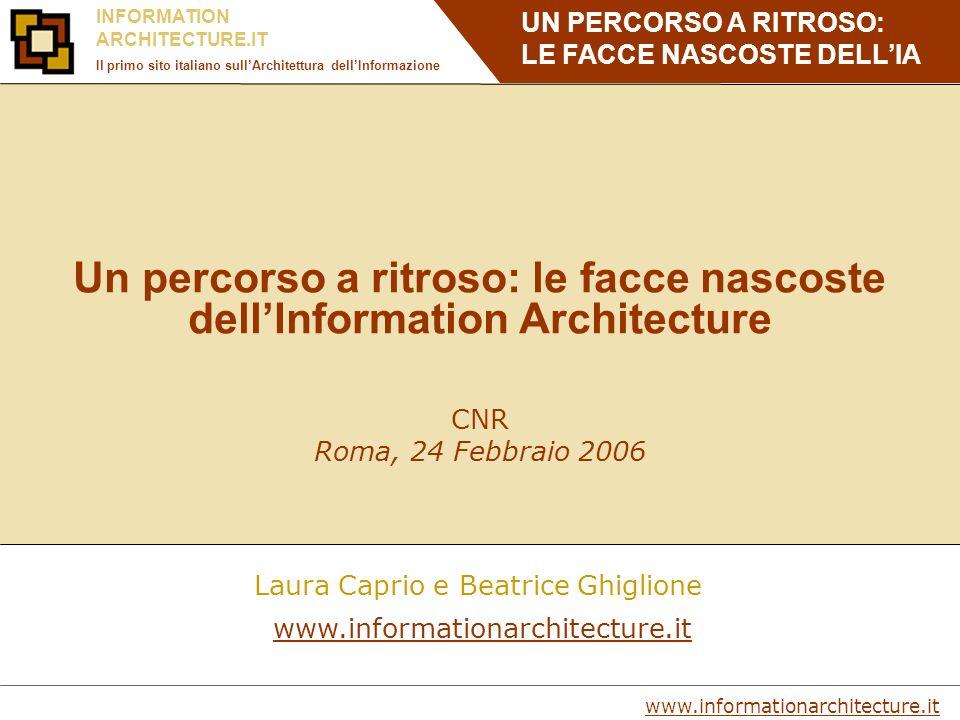 UN PERCORSO A RITROSO: LE FACCE NASCOSTE DELLIA www.informationarchitecture.it INFORMATION ARCHITECTURE.IT Il primo sito italiano sullArchitettura dellInformazione Un percorso a ritroso: le facce nascoste dellInformation Architecture CNR Roma, 24 Febbraio 2006 Laura Caprio e Beatrice Ghiglione www.informationarchitecture.it