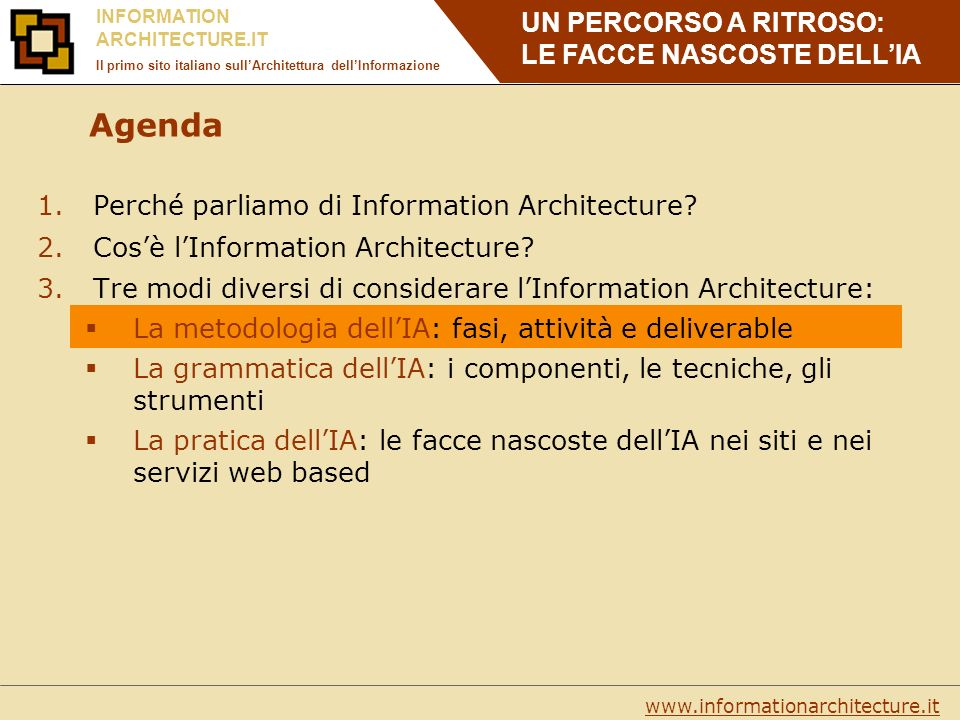 UN PERCORSO A RITROSO: LE FACCE NASCOSTE DELLIA www.informationarchitecture.it INFORMATION ARCHITECTURE.IT Il primo sito italiano sullArchitettura dellInformazione Agenda 1.Perché parliamo di Information Architecture.