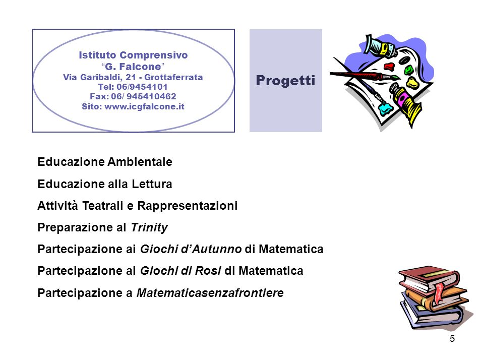 5 Istituto Comprensivo G. Falcone Via Garibaldi, 21 - Grottaferrata Tel: 06/9454101 Fax: 06/ 945410462 Sito: www.icgfalcone.it Progetti Educazione Amb