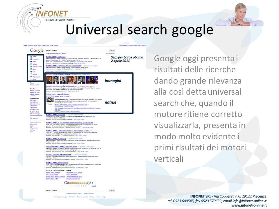 Universal search google Google oggi presenta i risultati delle ricerche dando grande rilevanza alla così detta universal search che, quando il motore ritiene corretto visualizzarla, presenta in modo molto evidente i primi risultati dei motori verticali