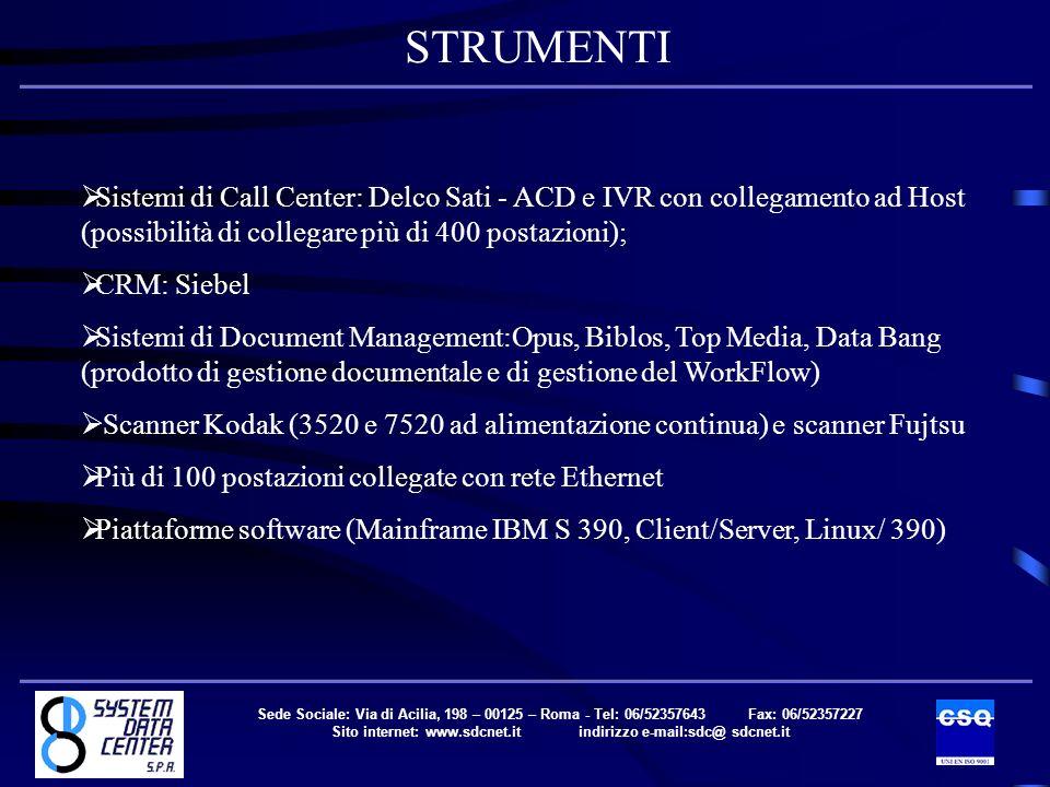 Sistemi di Call Center: Delco Sati - ACD e IVR con collegamento ad Host (possibilità di collegare più di 400 postazioni); CRM: Siebel Sistemi di Document Management:Opus, Biblos, Top Media, Data Bang (prodotto di gestione documentale e di gestione del WorkFlow) Scanner Kodak (3520 e 7520 ad alimentazione continua) e scanner Fujtsu Più di 100 postazioni collegate con rete Ethernet Piattaforme software (Mainframe IBM S 390, Client/Server, Linux/ 390) STRUMENTI Sede Sociale: Via di Acilia, 198 – 00125 – Roma - Tel: 06/52357643 Fax: 06/52357227 Sito internet: www.sdcnet.it indirizzo e-mail:sdc@ sdcnet.it