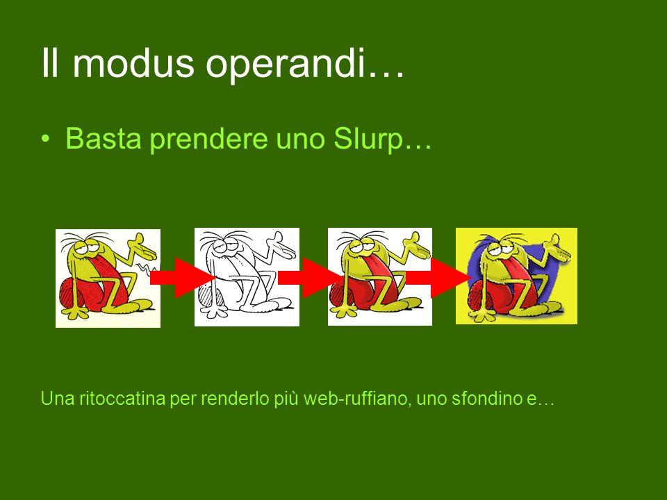 Il modus operandi… Basta prendere uno Slurp… Una ritoccatina per renderlo più web-ruffiano, uno sfondino e…