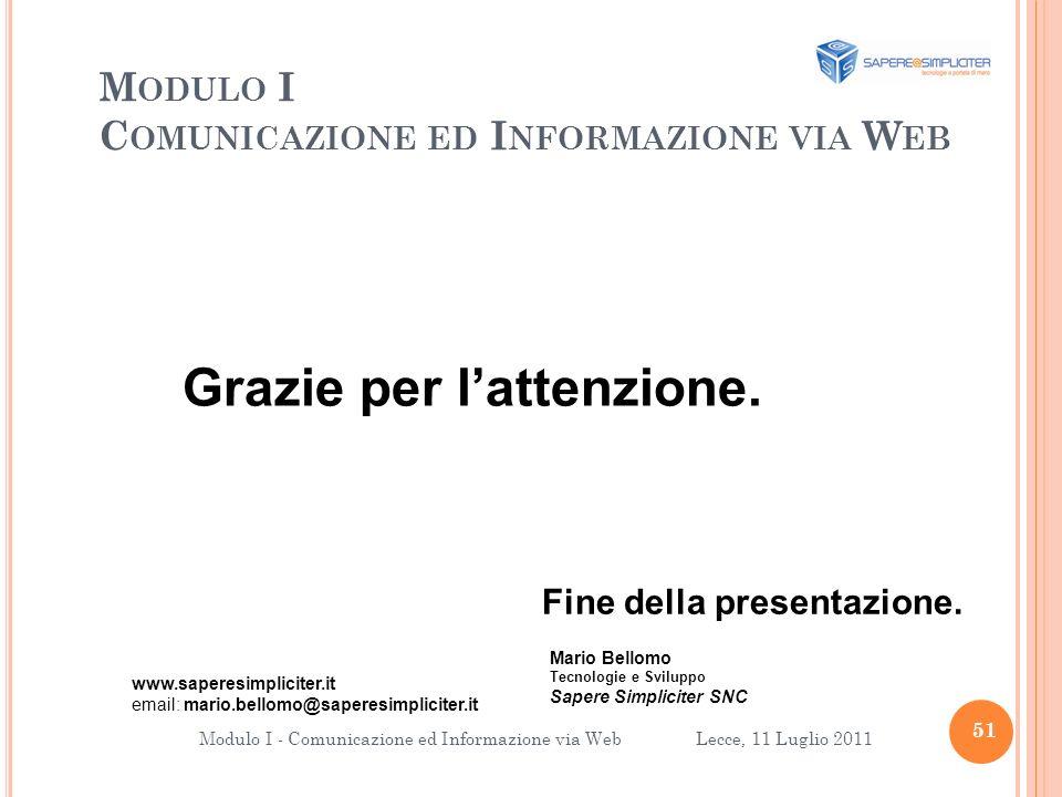 M ODULO I C OMUNICAZIONE ED I NFORMAZIONE VIA W EB 51 Modulo I - Comunicazione ed Informazione via Web Lecce, 11 Luglio 2011 Grazie per lattenzione.