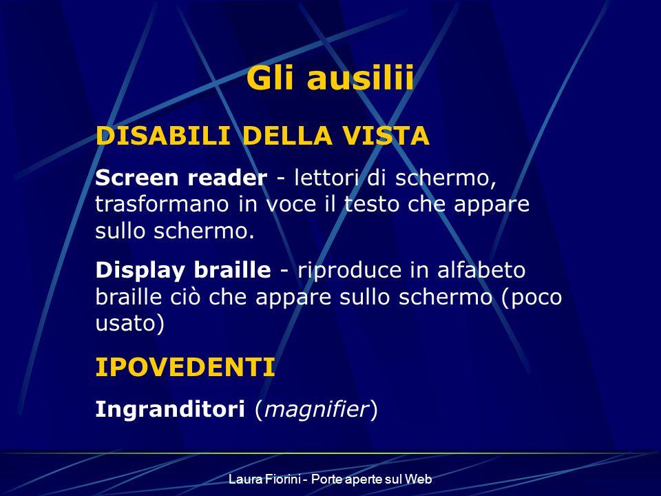 Laura Fiorini - Porte aperte sul Web Gli ausilii DISABILI DELLA VISTA Screen reader - lettori di schermo, trasformano in voce il testo che appare sullo schermo.