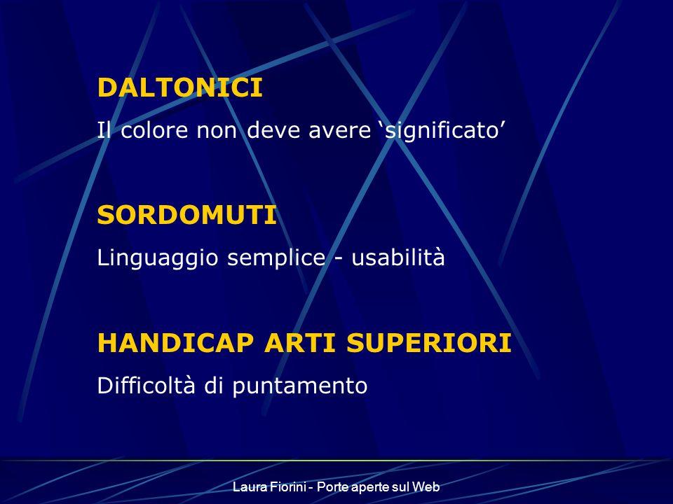 Laura Fiorini - Porte aperte sul Web DALTONICI Il colore non deve avere significato SORDOMUTI Linguaggio semplice - usabilità HANDICAP ARTI SUPERIORI Difficoltà di puntamento